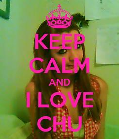 Poster: KEEP CALM AND I LOVE CHU