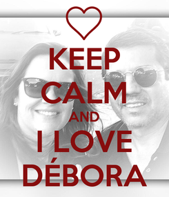 Poster: KEEP CALM AND I LOVE DÉBORA