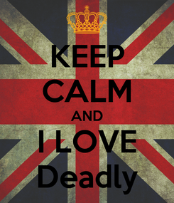 Poster: KEEP CALM AND I LOVE Deadly