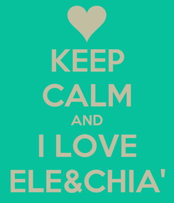 Poster: KEEP CALM AND I LOVE ELE&CHIA'