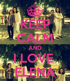 Poster: KEEP CALM AND I LOVE  ELENA