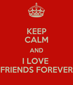 Poster: KEEP CALM AND I LOVE  FRIENDS FOREVER