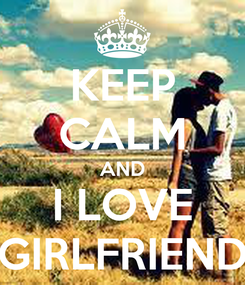 Poster: KEEP CALM AND I LOVE GIRLFRIEND