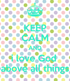 Poster: KEEP CALM AND i love God  above all things