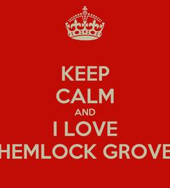 Poster: KEEP CALM AND I LOVE HEMLOCK GROVE