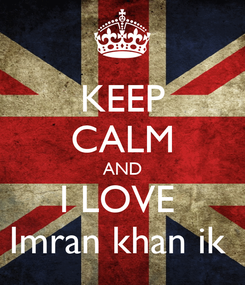 Poster: KEEP CALM AND I LOVE  Imran khan ik