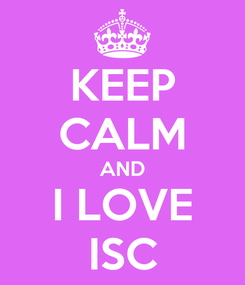 Poster: KEEP CALM AND I LOVE ISC