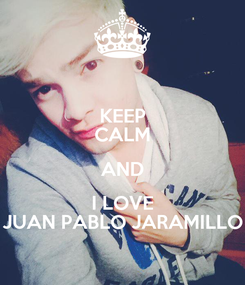 Poster: KEEP CALM AND I LOVE JUAN PABLO JARAMILLO
