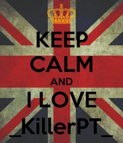 Poster: KEEP CALM AND I LOVE _KillerPT_