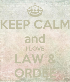 Poster: KEEP CALM and I LOVE LAW & ORDEE