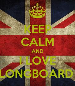 Poster: KEEP CALM AND I LOVE LONGBOARD
