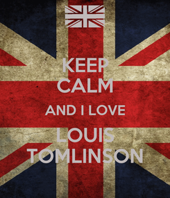 Poster: KEEP CALM AND I LOVE LOUIS TOMLINSON