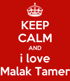 Poster: KEEP CALM AND i love Malak Tamer