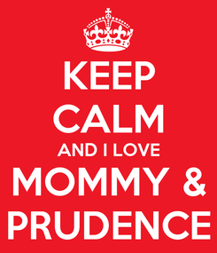 Poster: KEEP CALM AND I LOVE MOMMY & PRUDENCE