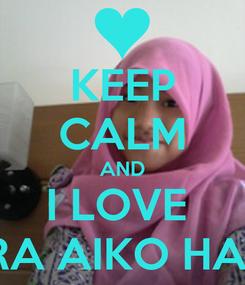 Poster: KEEP CALM AND I LOVE  MUTIARA AIKO HABSYARI