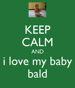 Poster: KEEP CALM AND i love my baby bald