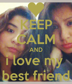 Poster: KEEP CALM AND i love my  best friend