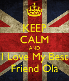 Poster: KEEP CALM AND I Love My Best Friend Ola