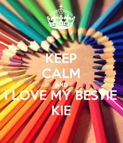Poster: KEEP CALM AND I LOVE MY BESTIE KIE