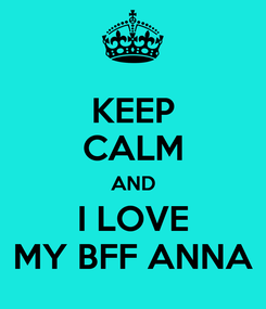 Poster: KEEP CALM AND I LOVE MY BFF ANNA