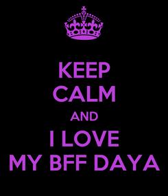 Poster: KEEP CALM AND I LOVE MY BFF DAYA