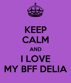 Poster: KEEP CALM AND I LOVE MY BFF DELIA