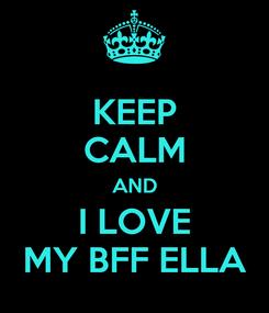 Poster: KEEP CALM AND I LOVE MY BFF ELLA