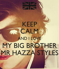Poster: KEEP CALM AND I LOVE MY BIG BROTHER MR HAZZA STYLES
