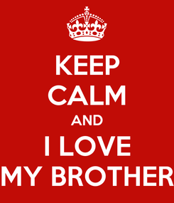 Poster: KEEP CALM AND I LOVE MY BROTHER