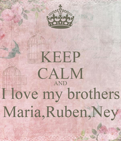 Poster: KEEP CALM AND I love my brothers Maria,Ruben,Ney