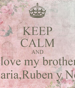 Poster: KEEP CALM AND I love my brothers Maria,Ruben y Ney