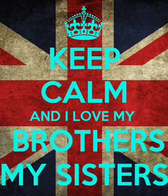 Poster: KEEP CALM AND I LOVE MY   BROTHERS MY SISTERS