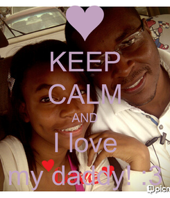 Poster: KEEP CALM AND I love my daddy! :3