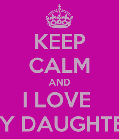 Poster: KEEP CALM AND I LOVE  MY DAUGHTER