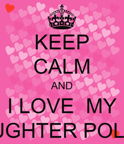 Poster: KEEP CALM AND I LOVE  MY DAUGHTER POLLET