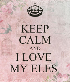 Poster: KEEP CALM AND I LOVE  MY ELES