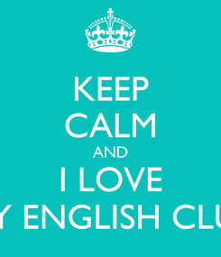 Poster: KEEP CALM AND I LOVE MY ENGLISH CLUB