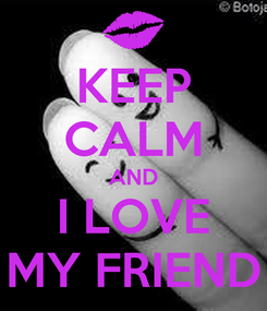 Poster: KEEP CALM AND I LOVE MY FRIEND