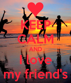 Poster: KEEP CALM AND I love my friend's