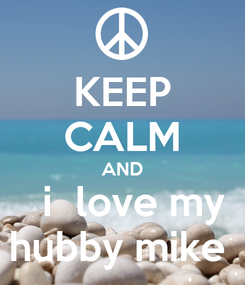 Poster: KEEP CALM AND   i  love my hubby mike