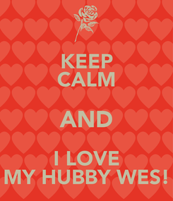 Poster: KEEP CALM AND I LOVE MY HUBBY WES!
