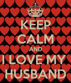 Poster: KEEP CALM AND I LOVE MY  HUSBAND