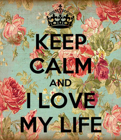 Poster: KEEP CALM AND I LOVE MY LIFE
