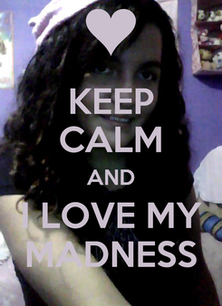 Poster: KEEP CALM AND I LOVE MY MADNESS