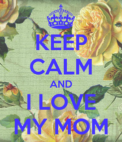Poster: KEEP CALM AND I LOVE MY MOM