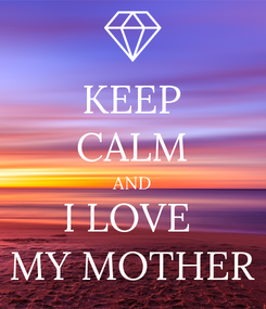 Poster: KEEP CALM AND I LOVE  MY MOTHER