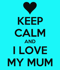 Poster: KEEP CALM AND I LOVE MY MUM