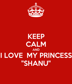 "Poster: KEEP CALM AND I LOVE  MY PRINCESS ""SHANU"""