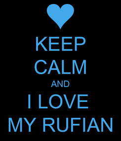 Poster: KEEP CALM AND I LOVE  MY RUFIAN