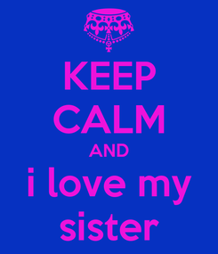 Poster: KEEP CALM AND i love my sister